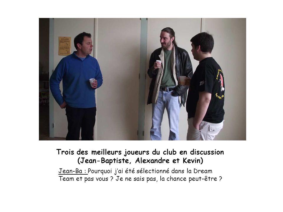Trois des meilleurs joueurs du club en discussion (Jean-Baptiste, Alexandre et Kevin) Jean-Ba : Pourquoi jai été sélectionné dans la Dream Team et pas