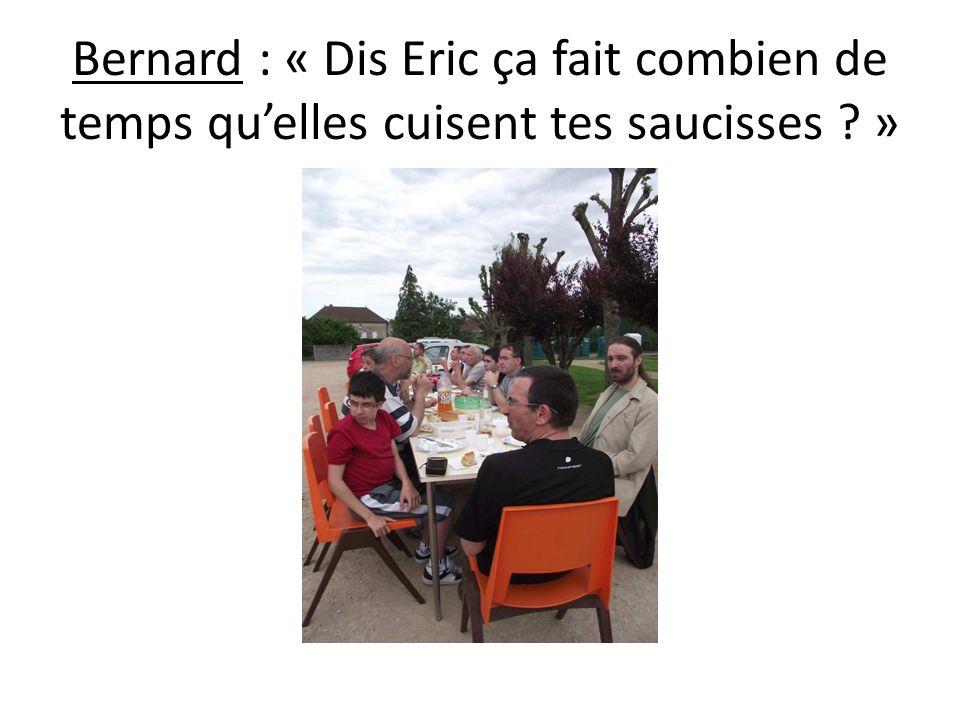 Bernard : « Dis Eric ça fait combien de temps quelles cuisent tes saucisses ? »