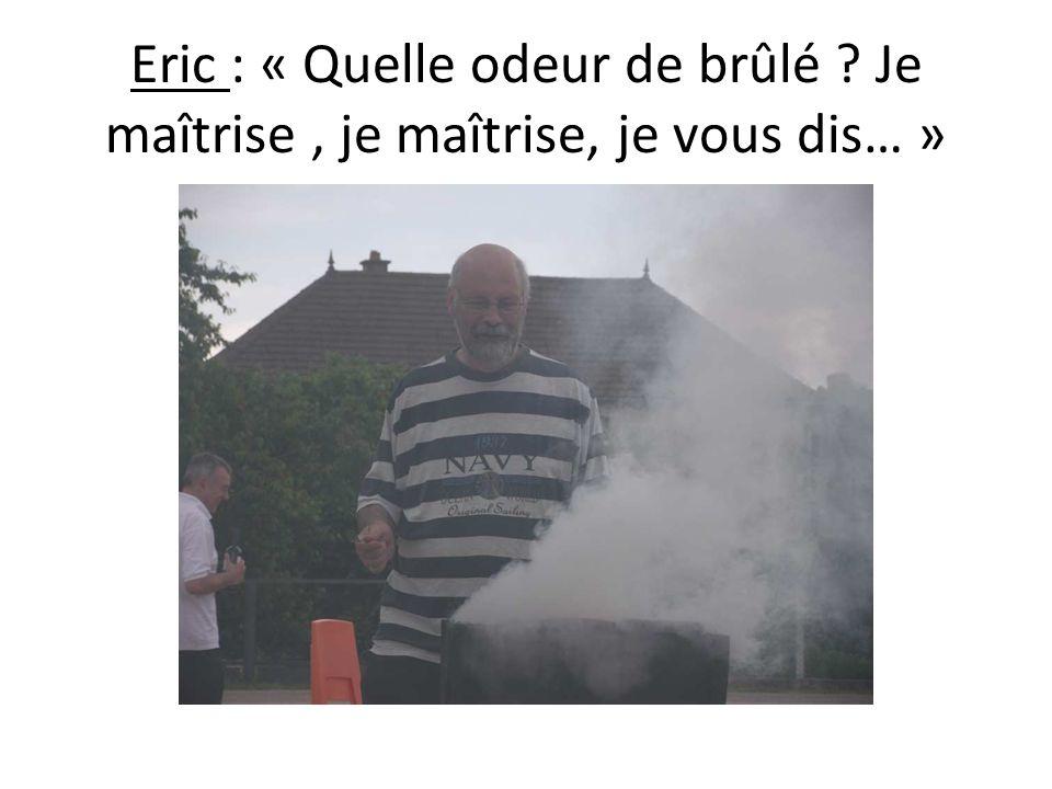 Eric : « Quelle odeur de brûlé ? Je maîtrise, je maîtrise, je vous dis… »