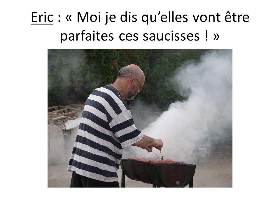 Eric : « Moi je dis quelles vont être parfaites ces saucisses ! »