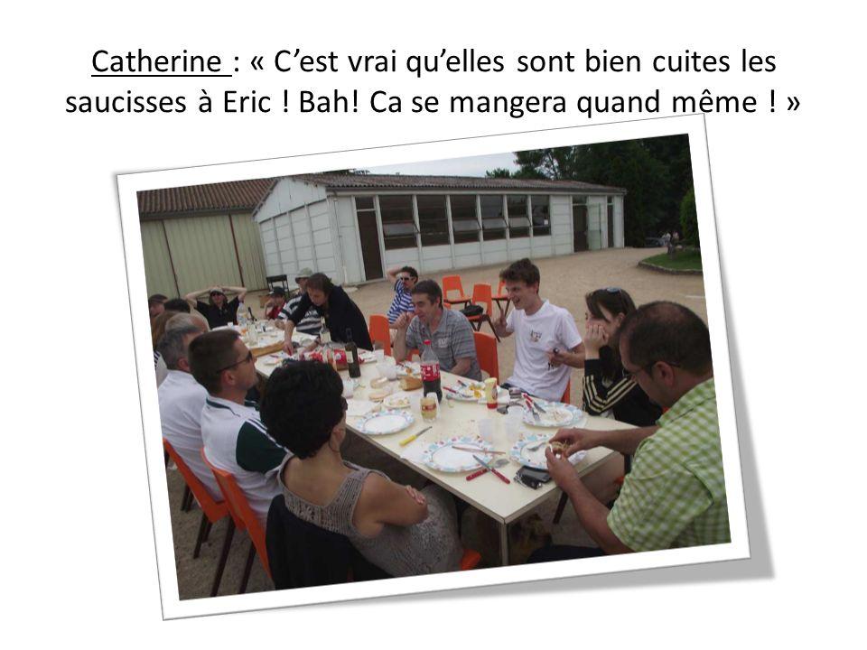 Catherine : « Cest vrai quelles sont bien cuites les saucisses à Eric ! Bah! Ca se mangera quand même ! »