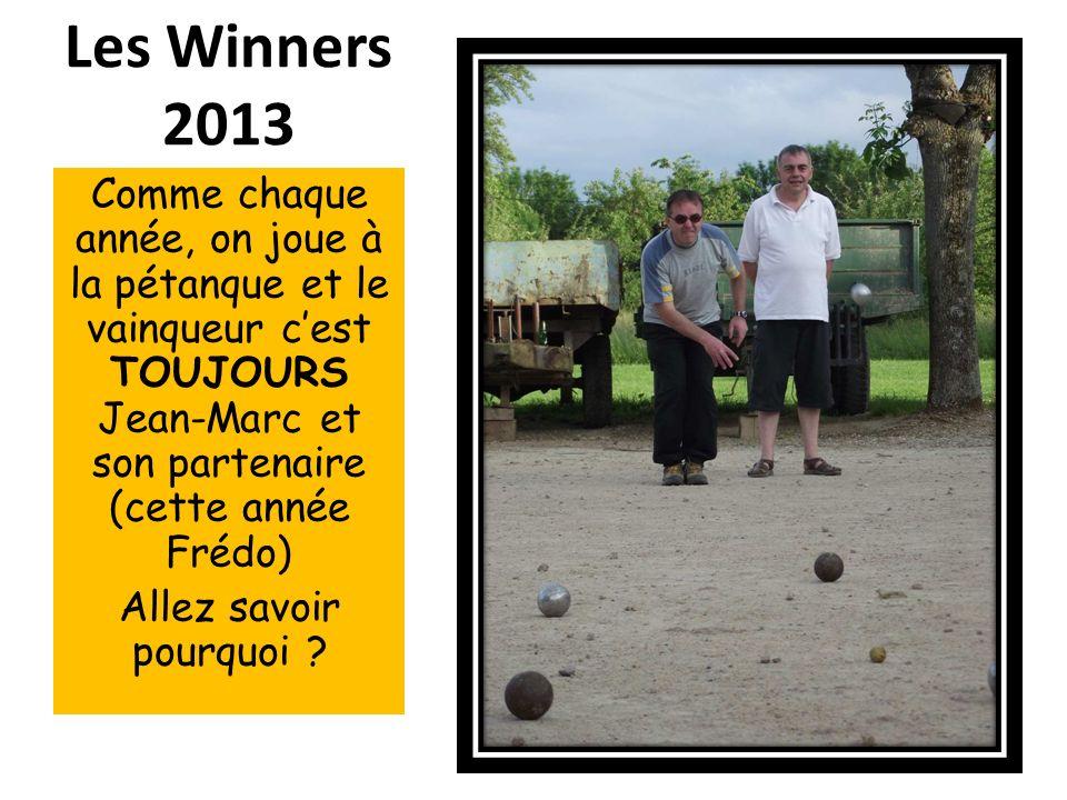 Les Winners 2013 Comme chaque année, on joue à la pétanque et le vainqueur cest TOUJOURS Jean-Marc et son partenaire (cette année Frédo) Allez savoir