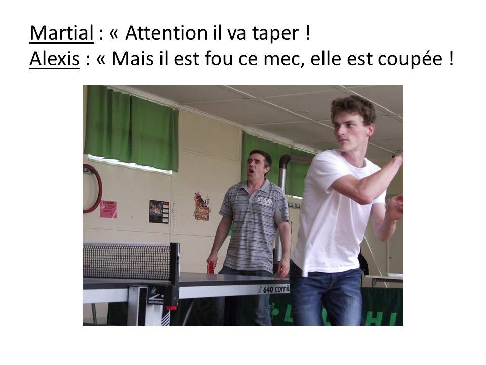 Martial : « Attention il va taper ! Alexis : « Mais il est fou ce mec, elle est coupée !