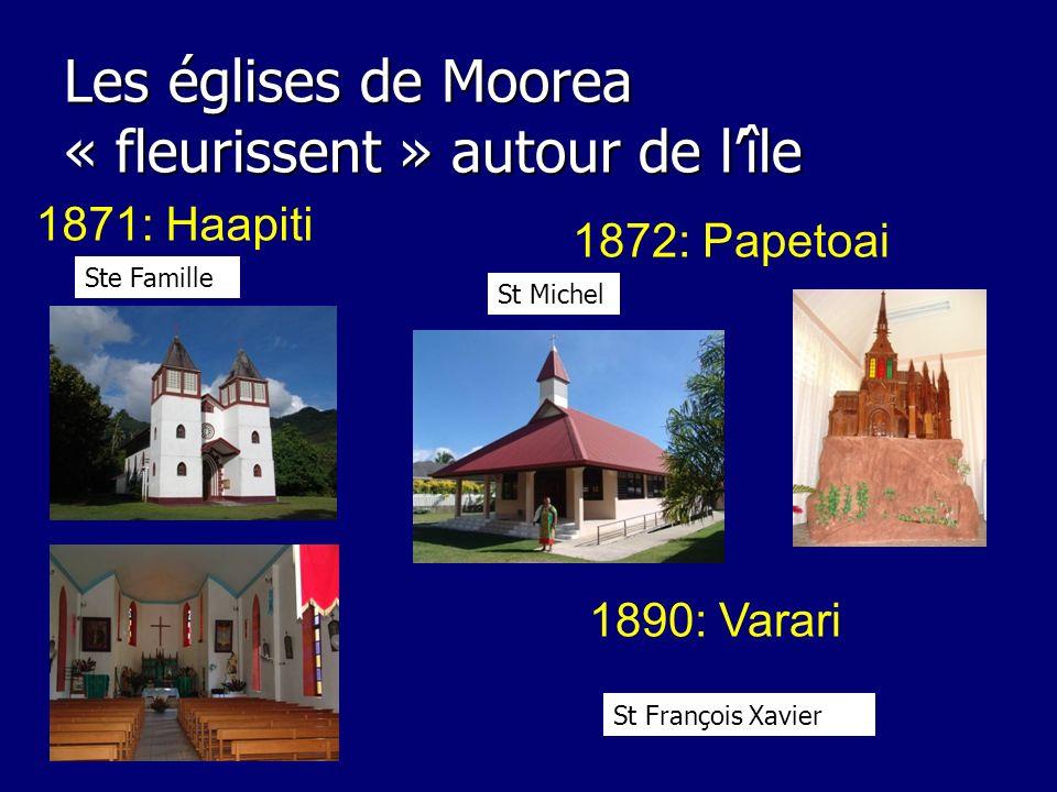 Les églises de Moorea « fleurissent » autour de lîle 1871: Haapiti 1872: Papetoai 1890: Varari Ste Famille St Michel St François Xavier
