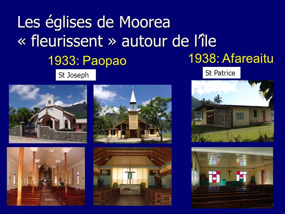 Les églises de Moorea « fleurissent » autour de lîle 1933: Paopao 1938: Afareaitu St Joseph St Patrice
