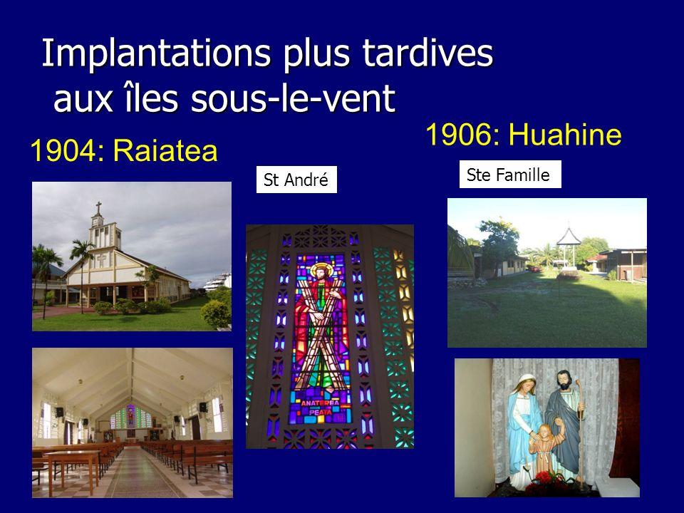Implantations plus tardives aux îles sous-le-vent 1904: Raiatea 1906: Huahine Ste Famille St André