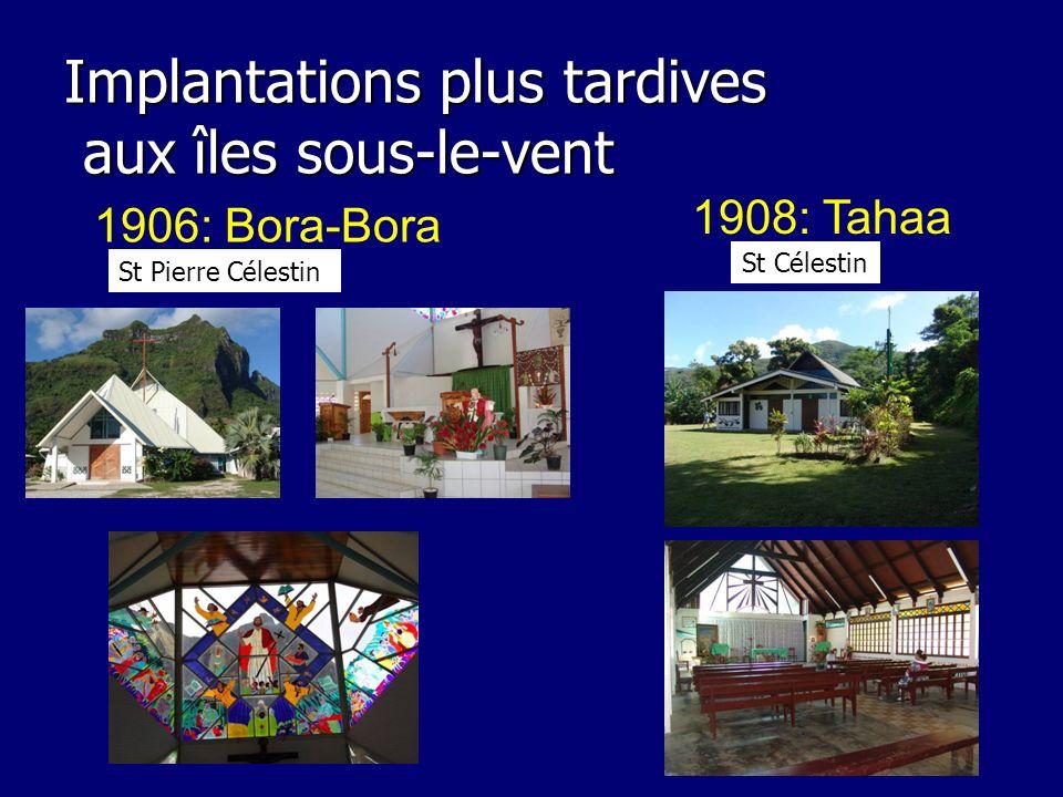 Implantations plus tardives aux îles sous-le-vent 1908: Tahaa 1906: Bora-Bora St Pierre Célestin St Célestin