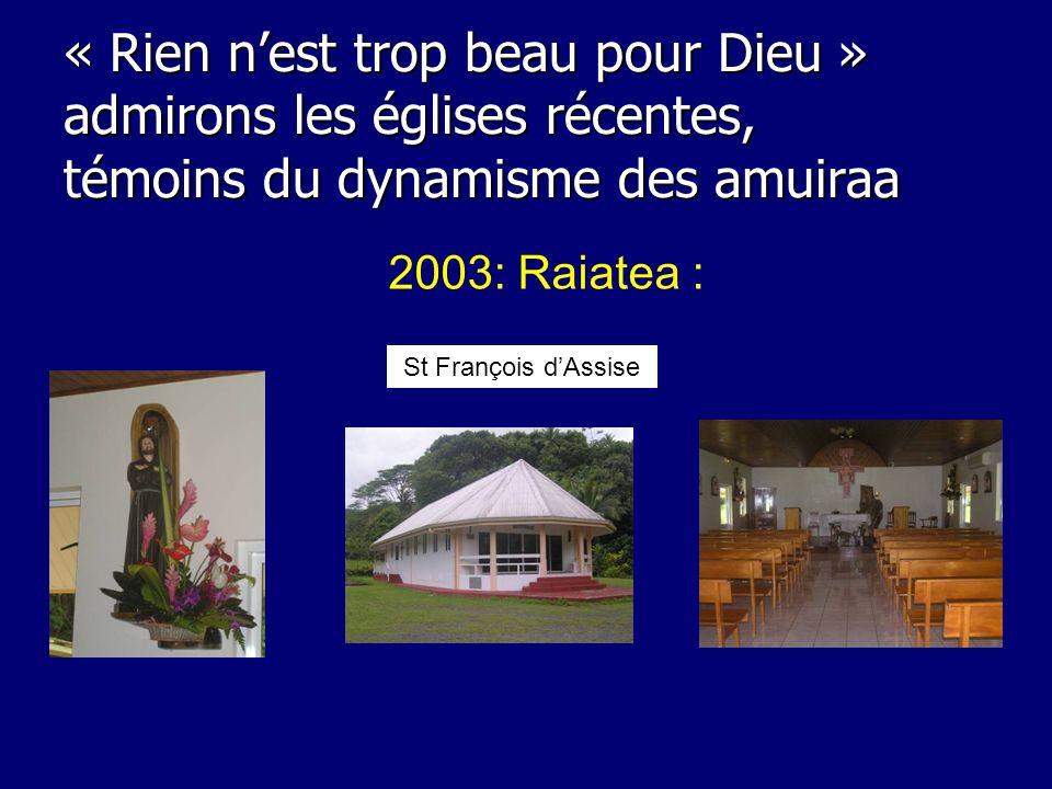 2003: Raiatea : « Rien nest trop beau pour Dieu » admirons les églises récentes, témoins du dynamisme des amuiraa St François dAssise