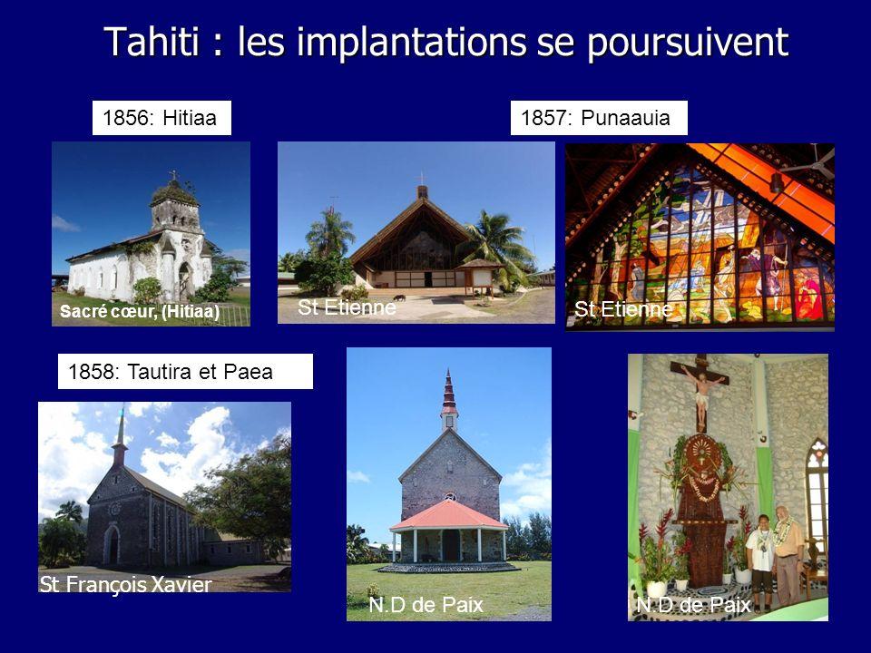 Tahiti : les implantations se poursuivent 1856: Hitiaa1857: Punaauia 1858: Tautira et Paea St Etienne N.D de Paix Sacré cœur, (Hitiaa) St Etienne St F