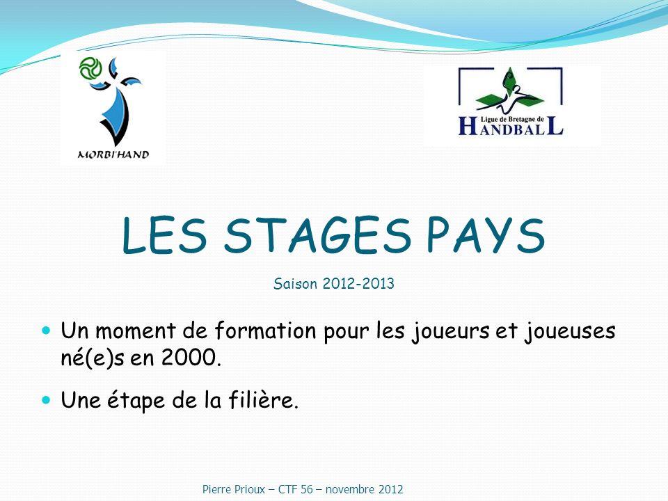 LES STAGES PAYS Saison 2012-2013 Un moment de formation pour les joueurs et joueuses né(e)s en 2000. Une étape de la filière. Pierre Prioux – CTF 56 –