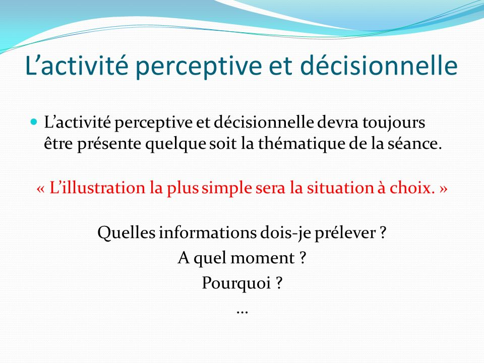 Lactivité perceptive et décisionnelle Lactivité perceptive et décisionnelle devra toujours être présente quelque soit la thématique de la séance. « Li