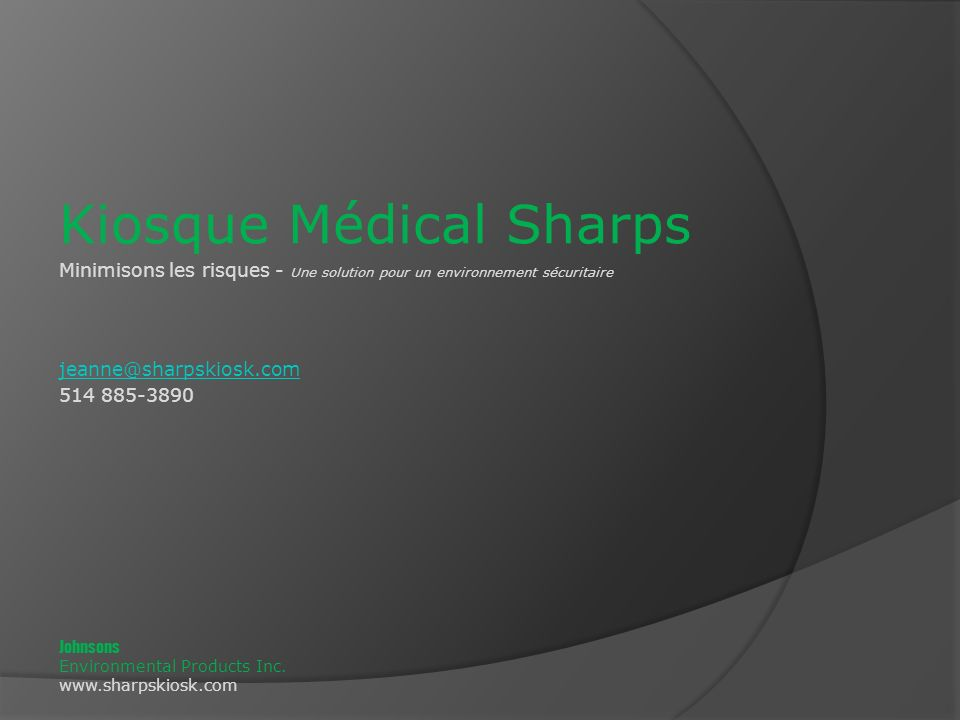 Kiosque Médical Sharps Minimisons les risques - Une solution pour un environnement sécuritaire jeanne@sharpskiosk.com 514 885-3890 Johnsons Environmental Products Inc.