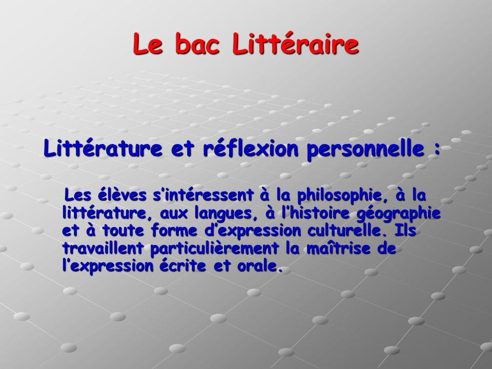Le bac Littéraire Littérature et réflexion personnelle : Les élèves sintéressent à la philosophie, à la littérature, aux langues, à lhistoire géograph