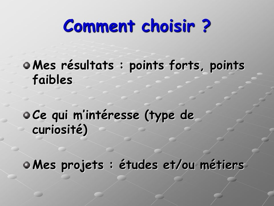 Comment choisir ? Mes résultats : points forts, points faibles Ce qui mintéresse (type de curiosité) Mes projets : études et/ou métiers
