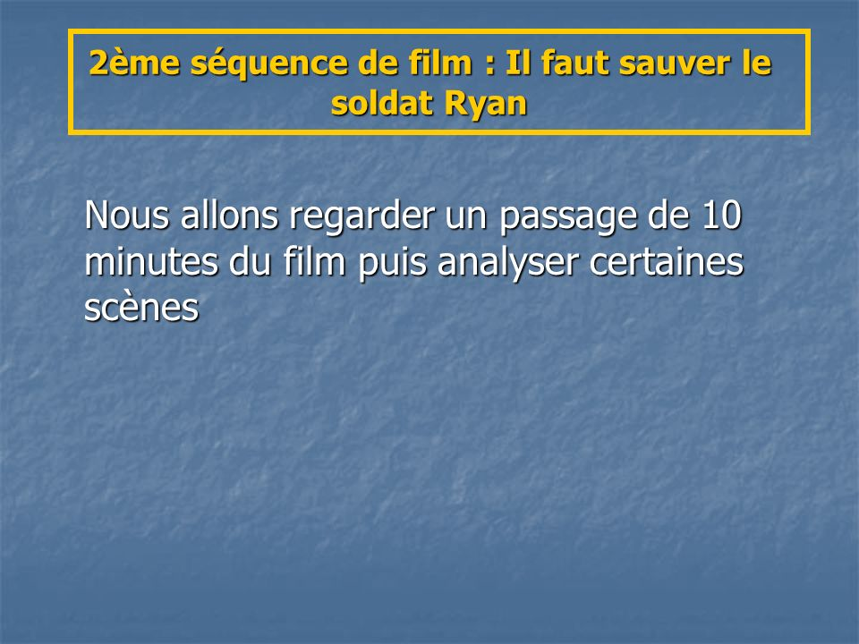 2ème séquence de film : Il faut sauver le soldat Ryan Nous allons regarder un passage de 10 minutes du film puis analyser certaines scènes
