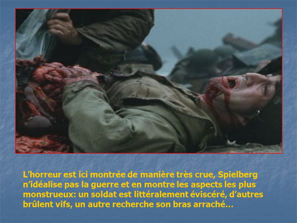 Lhorreur est ici montrée de manière très crue, Spielberg nidéalise pas la guerre et en montre les aspects les plus monstrueux: un soldat est littérale
