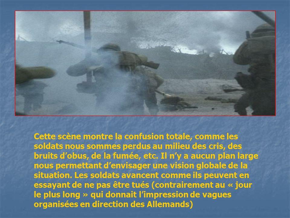 Cette scène montre la confusion totale, comme les soldats nous sommes perdus au milieu des cris, des bruits dobus, de la fumée, etc. Il ny a aucun pla