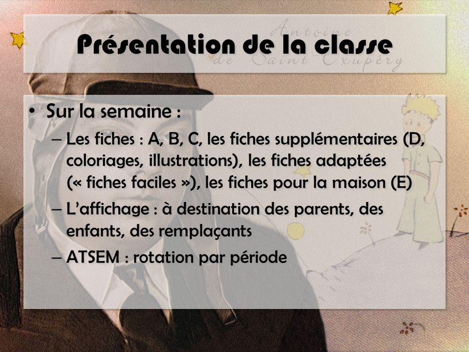 Présentation de la classe Sur la semaine : – Les fiches : A, B, C, les fiches supplémentaires (D, coloriages, illustrations), les fiches adaptées (« fiches faciles »), les fiches pour la maison (E) – Laffichage : à destination des parents, des enfants, des remplaçants – ATSEM : rotation par période Sur la semaine : – Les fiches : A, B, C, les fiches supplémentaires (D, coloriages, illustrations), les fiches adaptées (« fiches faciles »), les fiches pour la maison (E) – Laffichage : à destination des parents, des enfants, des remplaçants – ATSEM : rotation par période