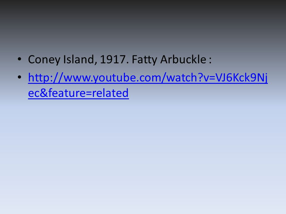Coney Island, 1917. Fatty Arbuckle : http://www.youtube.com/watch?v=VJ6Kck9Nj ec&feature=related http://www.youtube.com/watch?v=VJ6Kck9Nj ec&feature=r