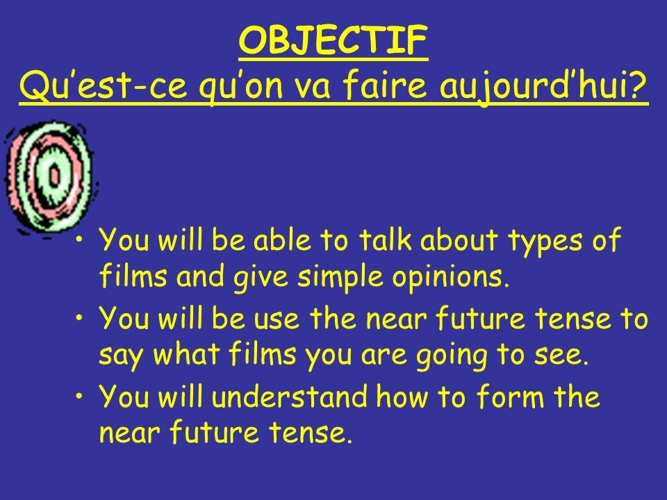 OBJECTIF Quest-ce quon va faire aujourdhui? You will be able to talk about types of films and give simple opinions. You will be use the near future te