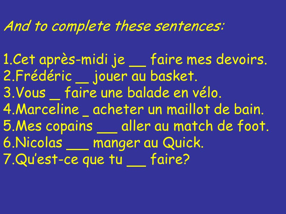 And to complete these sentences: 1.Cet après-midi je faire mes devoirs.