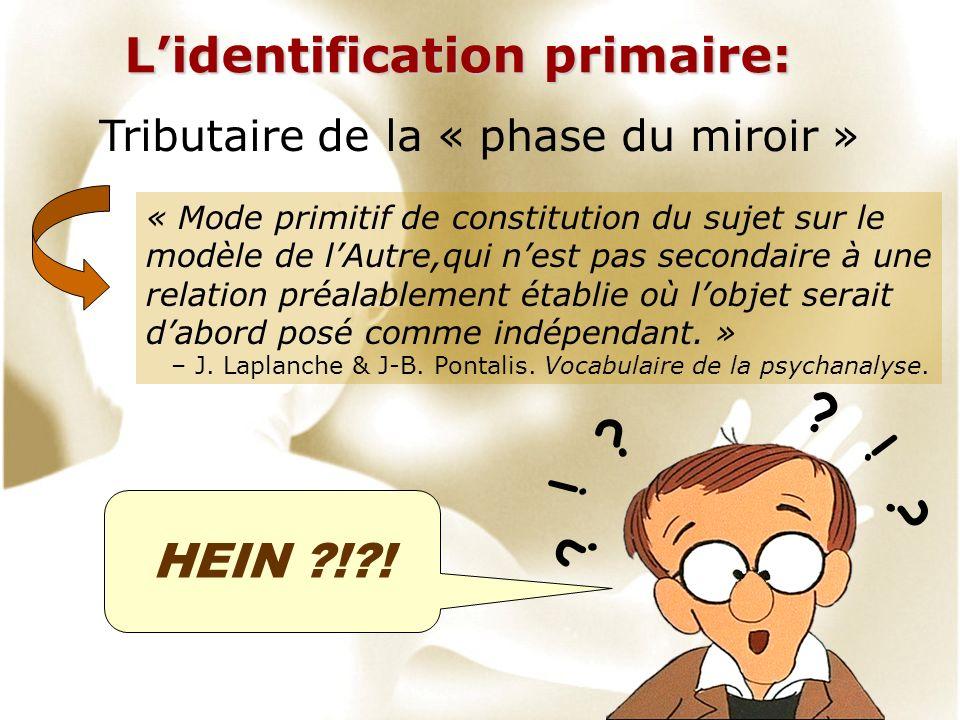 Lidentification primaire: Tributaire de la « phase du miroir » « Mode primitif de constitution du sujet sur le modèle de lAutre,qui nest pas secondair