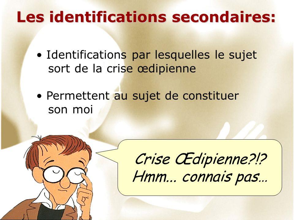 Les identifications secondaires: Identifications par lesquelles le sujet sort de la crise œdipienne Permettent au sujet de constituer son moi Crise Œd