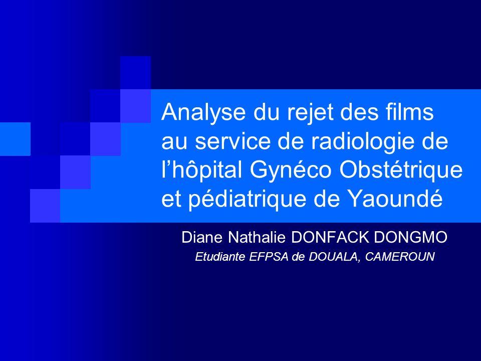 Analyse du rejet des films au service de radiologie de lhôpital Gynéco Obstétrique et pédiatrique de Yaoundé Diane Nathalie DONFACK DONGMO Etudiante EFPSA de DOUALA, CAMEROUN