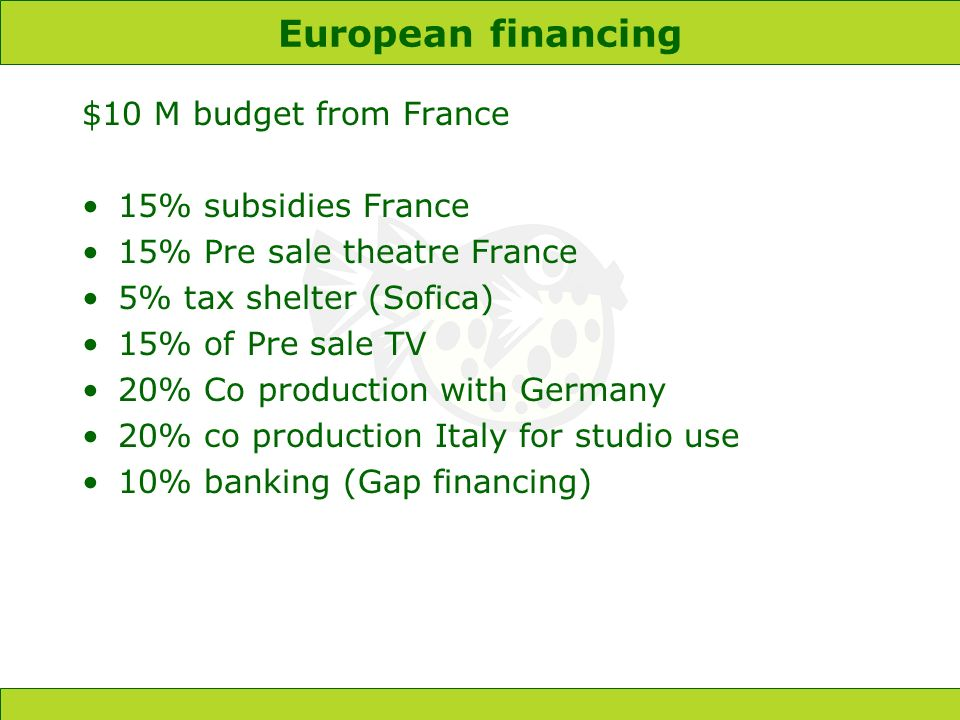 European financing $10 M budget from France 15% subsidies France 15% Pre sale theatre France 5% tax shelter (Sofica) 15% of Pre sale TV 20% Co production with Germany 20% co production Italy for studio use 10% banking (Gap financing)