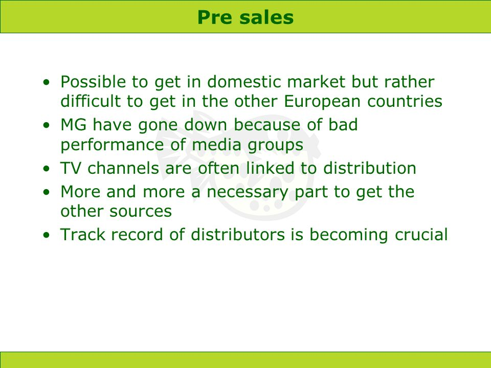 Pre sales Possible to get in domestic market but rather difficult to get in the other European countries MG have gone down because of bad performance of media groups TV channels are often linked to distribution More and more a necessary part to get the other sources Track record of distributors is becoming crucial