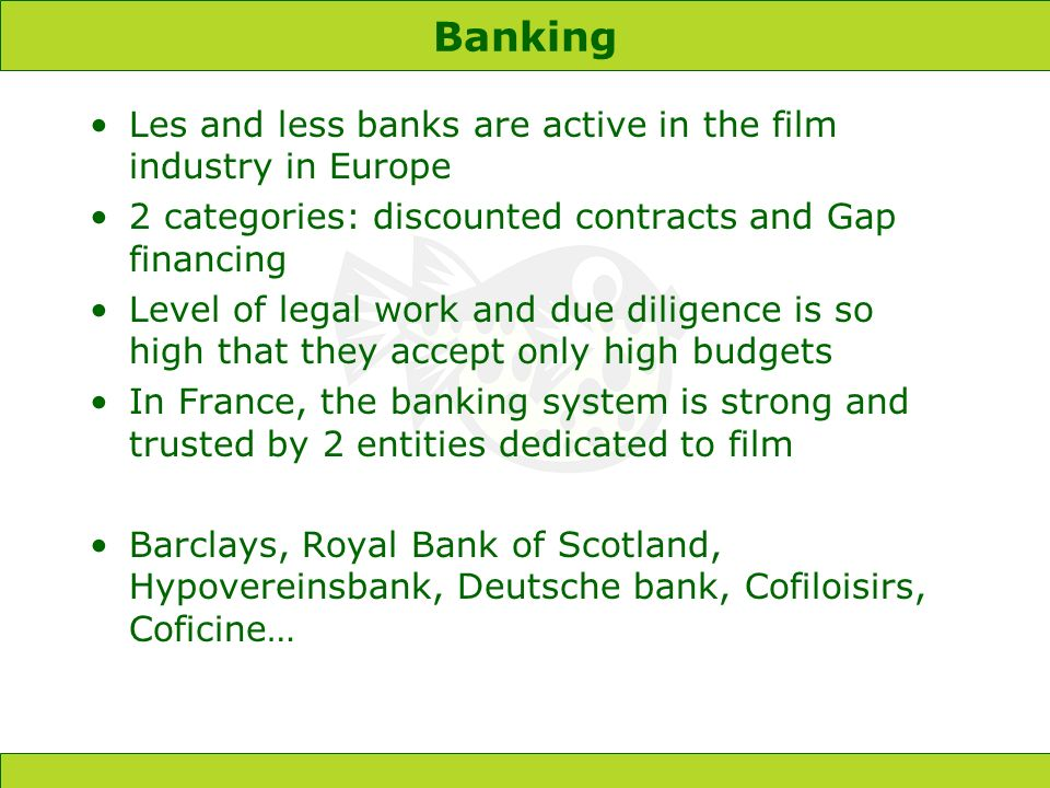 Banking Les and less banks are active in the film industry in Europe 2 categories: discounted contracts and Gap financing Level of legal work and due diligence is so high that they accept only high budgets In France, the banking system is strong and trusted by 2 entities dedicated to film Barclays, Royal Bank of Scotland, Hypovereinsbank, Deutsche bank, Cofiloisirs, Coficine…