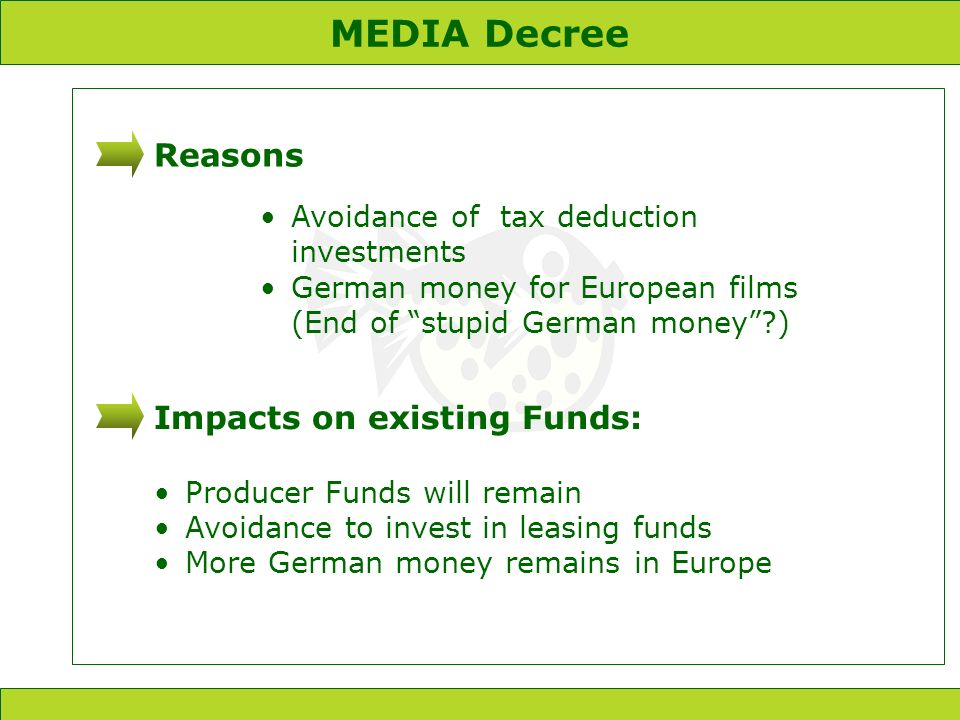 MEDIA Decree Reasons Avoidance of tax deduction investments German money for European films (End of stupid German money ) Impacts on existing Funds: Producer Funds will remain Avoidance to invest in leasing funds More German money remains in Europe