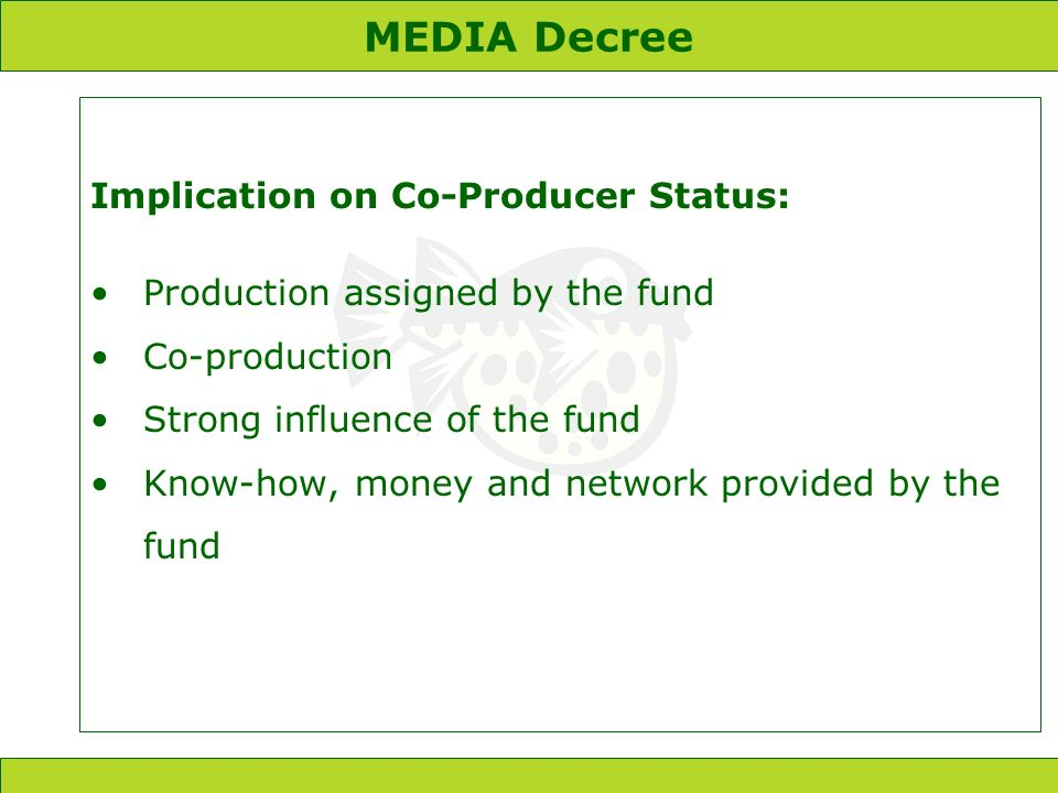 MEDIA Decree Implication on Co-Producer Status: Production assigned by the fund Co-production Strong influence of the fund Know-how, money and network provided by the fund