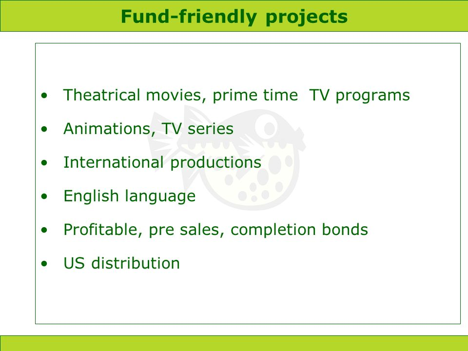 Fund-friendly projects Theatrical movies, prime time TV programs Animations, TV series International productions English language Profitable, pre sales, completion bonds US distribution