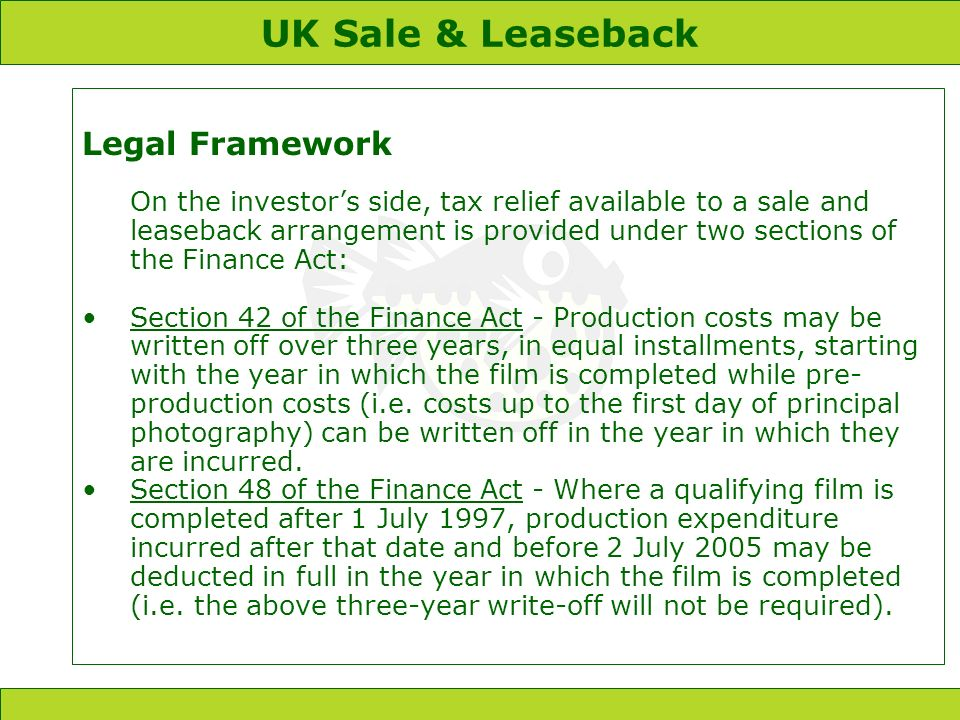 UK Sale & Leaseback Legal Framework On the investors side, tax relief available to a sale and leaseback arrangement is provided under two sections of the Finance Act: Section 42 of the Finance Act - Production costs may be written off over three years, in equal installments, starting with the year in which the film is completed while pre- production costs (i.e.