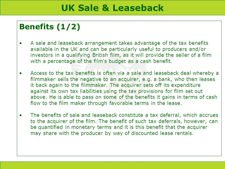 UK Sale & Leaseback Benefits (1/2) A sale and leaseback arrangement takes advantage of the tax benefits available in the UK and can be particularly useful to producers and/or investors in a qualifying British film, as it will provide the seller of a film with a percentage of the film s budget as a cash benefit.