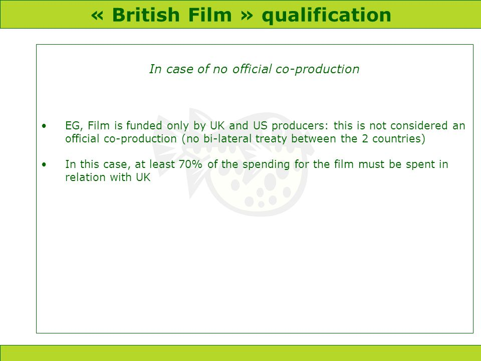 « British Film » qualification In case of no official co-production EG, Film is funded only by UK and US producers: this is not considered an official co-production (no bi-lateral treaty between the 2 countries) In this case, at least 70% of the spending for the film must be spent in relation with UK