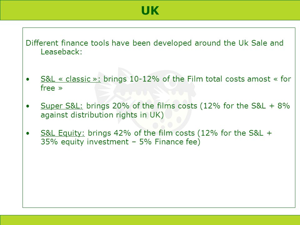 UK Different finance tools have been developed around the Uk Sale and Leaseback: S&L « classic »: brings 10-12% of the Film total costs amost « for free » Super S&L: brings 20% of the films costs (12% for the S&L + 8% against distribution rights in UK) S&L Equity: brings 42% of the film costs (12% for the S&L + 35% equity investment – 5% Finance fee)