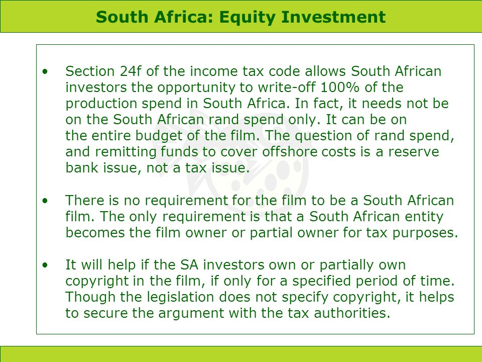 South Africa: Equity Investment Section 24f of the income tax code allows South African investors the opportunity to write-off 100% of the production spend in South Africa.