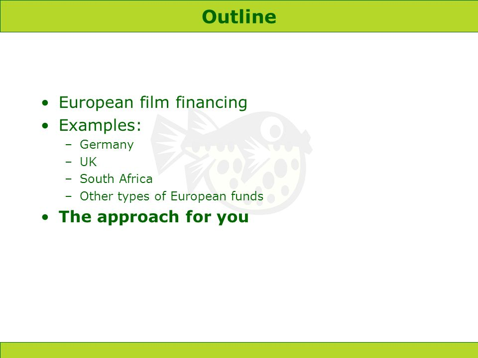 Outline European film financing Examples: –Germany –UK –South Africa –Other types of European funds The approach for you