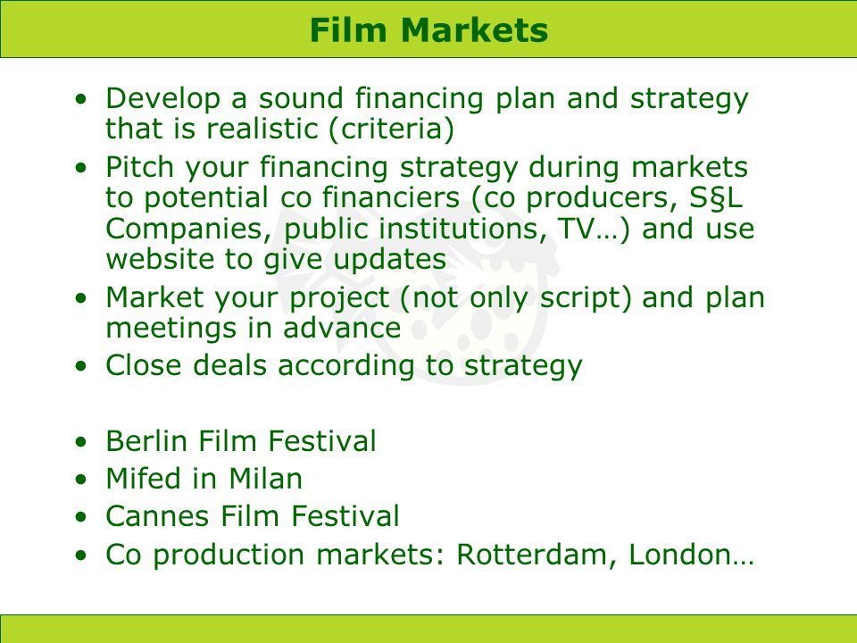 Film Markets Develop a sound financing plan and strategy that is realistic (criteria) Pitch your financing strategy during markets to potential co financiers (co producers, S§L Companies, public institutions, TV…) and use website to give updates Market your project (not only script) and plan meetings in advance Close deals according to strategy Berlin Film Festival Mifed in Milan Cannes Film Festival Co production markets: Rotterdam, London…