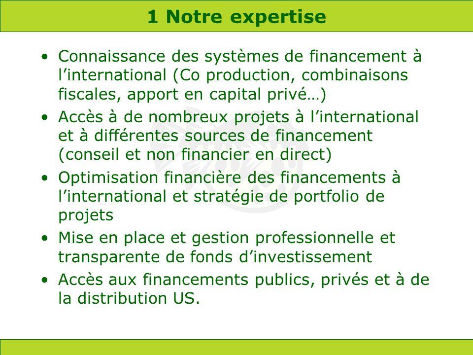 1 Notre expertise Connaissance des systèmes de financement à linternational (Co production, combinaisons fiscales, apport en capital privé…) Accès à d