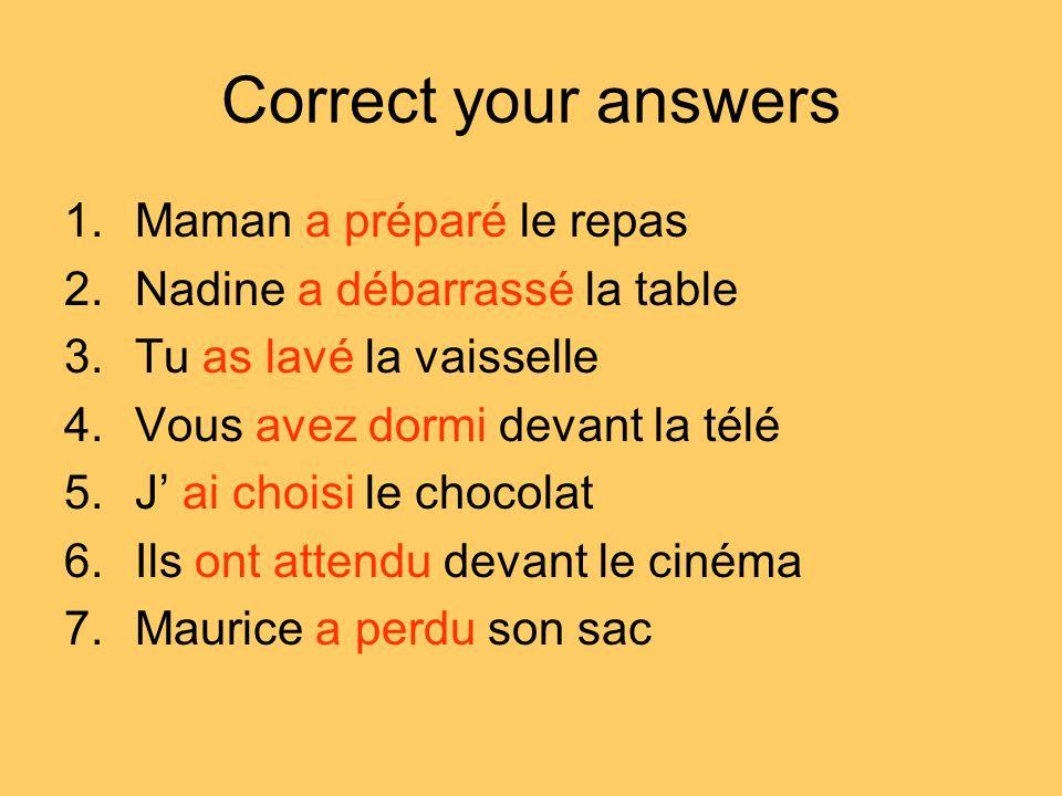 Correct your answers 1.Maman a préparé le repas 2.Nadine a débarrassé la table 3.Tu as lavé la vaisselle 4.Vous avez dormi devant la télé 5.J ai chois