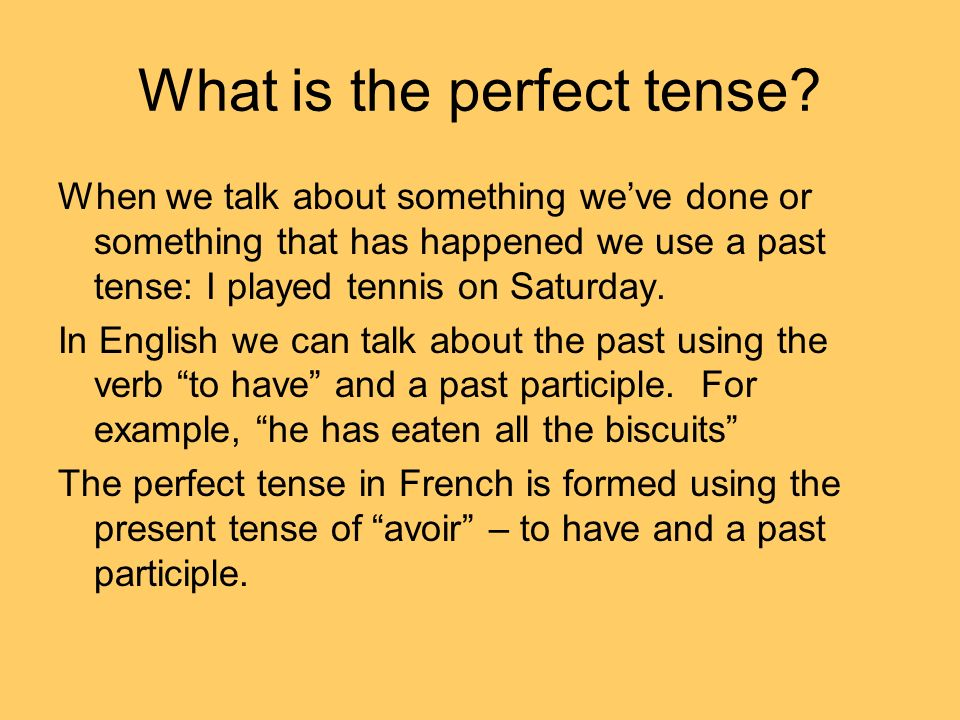 What is the perfect tense? When we talk about something weve done or something that has happened we use a past tense: I played tennis on Saturday. In