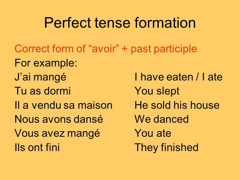 Perfect tense formation Correct form of avoir + past participle For example: Jai mangéI have eaten / I ate Tu as dormiYou slept Il a vendu sa maisonHe