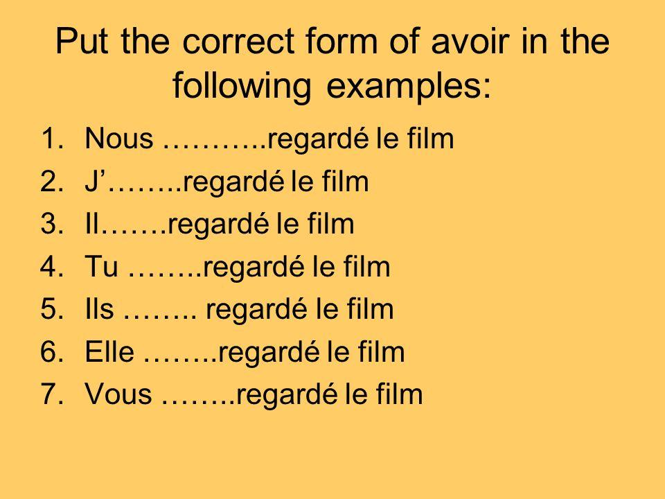 Put the correct form of avoir in the following examples: 1.Nous ………..regardé le film 2.J……..regardé le film 3.Il…….regardé le film 4.Tu ……..regardé le