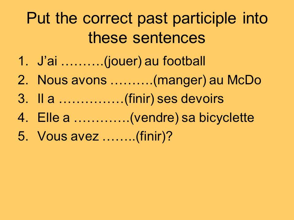 Put the correct past participle into these sentences 1.Jai ……….(jouer) au football 2.Nous avons ……….(manger) au McDo 3.Il a ……………(finir) ses devoirs 4