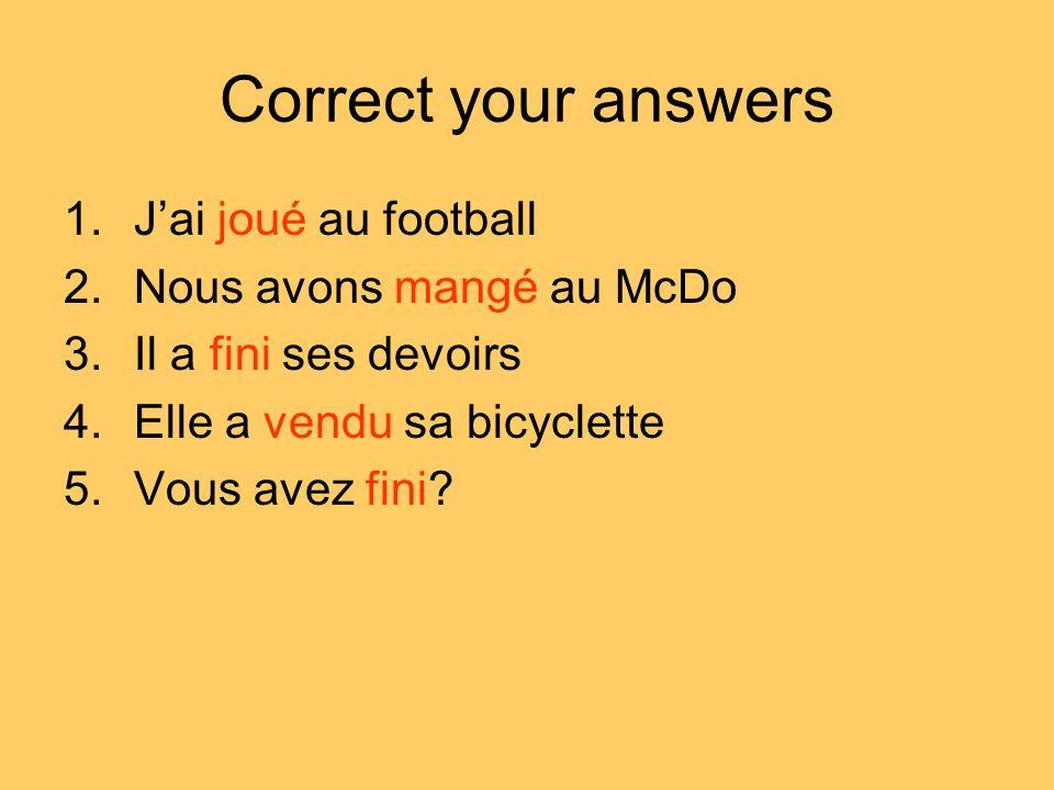 Correct your answers 1.Jai joué au football 2.Nous avons mangé au McDo 3.Il a fini ses devoirs 4.Elle a vendu sa bicyclette 5.Vous avez fini?