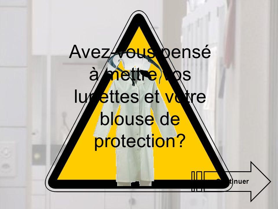 Avez-vous pensé à mettre vos lunettes et votre blouse de protection? Continuer