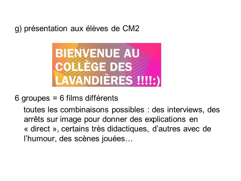 g) présentation aux élèves de CM2 6 groupes = 6 films différents toutes les combinaisons possibles : des interviews, des arrêts sur image pour donner des explications en « direct », certains très didactiques, dautres avec de lhumour, des scènes jouées…